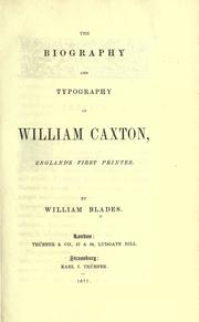 The biography and typography of William Caxton, England's first printer by William Blades