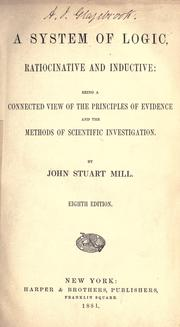 Cover of: system of logic, ratiocinative and inductive: being a connected view of the principles of evidence and the methods of scientific investigation. | John Stuart Mill