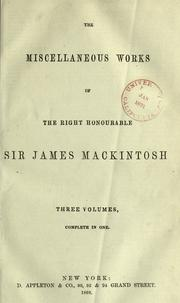 Cover of: The miscellaneous works of the Right Honourable Sir James Mackintosh: Three volumes, complete in one.