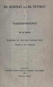 Cover of: Mr. Kingsley and Dr. Newman: a correspondence on the question whether Dr. Newman teaches that truth is no virtue?