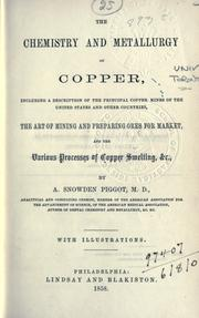 Cover of: chemistry and metallurgy of copper, including a description of the principal copper mines of the United States and other countries, the art of mining and preparing ores for market, and the various processes of copper smelting, etc. | Aaron Snowden Piggot