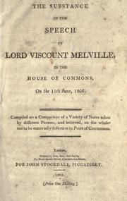 Cover of: The substance of the speech of Lord Viscount Melville in the House of Commons, in the 11th June, 1805: Compiled on a comparison of a variety of notes taken by different persons, and believed, on the whole, not to be materially defective in point of correctness.
