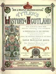 Cover of: Tytler's History of Scotland: with illustrative notes from recently discovered State documents, and a continuation of the history, from the Union of the Crowns to the present time, including an account of the social and industrial progress of the people; also an essay on Scottish ecclesiastical history