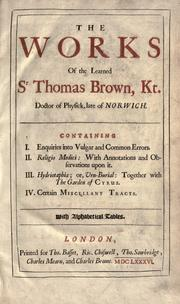 Cover of: The works of the learned Sr Thomas Brown, Kt., Doctor of Physick, late of Norwich: Containing I. Enquiries into vulgar and common errors. II. Religio medici: with annotations and observations upon it. III. Hydriotaphia; or, Vrn-Burial: Together with The Garden of Cyrus. IV. Certain miscellany tracts.  With alphabetical tables.