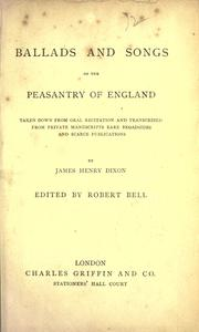 Cover of: Ballads and songs of the peasantry of England, taken down from oral recitation and transcribed from private manuscripts, rare broadsides and scarce publications by James Henry Dixon