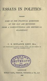 Cover of: Essays in politics, wherein some of the political questions of the day are reviewed from a constitutional and historical standpoint | C. B. Roylance Kent