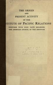Cover of: The origin and present activity of the Institute of Pacific Relations, together with some facts regarding the American council of the institute. | Institute of Pacific Relations.