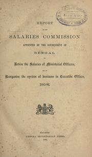 Cover of: Report of the salaries commission appointed by the governmet of Bengal to revise the salaries of ministerial officers, and to reorganise the systum of business in executive offices, 1885-86. | Bengal (India). Salaries Commission.