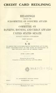 Cover of: Credit card redlining: hearings before the Subcommittee on Consumer Affairs of the Committee on Banking, Housing, and Urban Affairs, United States Senate, Ninety-sixth Congress, first session, on S. 15 ... June 4 and 5, 1979.