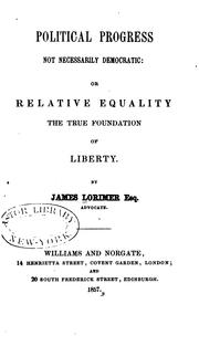 Cover of: Political progress not necessarily democratic: or Relative equality the true foundation of liberty. | Lorimer, James