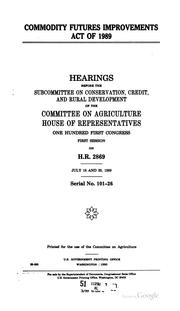 Cover of: Commodity Futures Improvements Act of 1989: hearings before the Subcommittee on Conservation, Credit, and Rural Development of the Committee on Agriculture, House of Representatives, One Hundred First Congress, first session, on H.R. 2869, July 18 and 20, 1989.