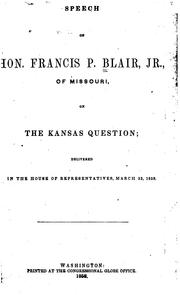 Cover of: Speech of Hon. Francis P. Blair, Jr., of Missouri, on the Kansas question | Blair, Frank P.