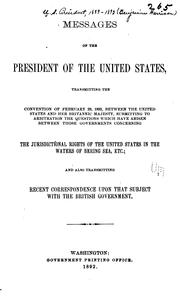 Cover of: Messages of the President of the United States, transmitting the convention of February 29, 1892, between the United States and Her Britannie Majesty, submitting to arbitration the questions which have arisen between those governments concerning the jurisdictional rights of the United States in the waters of Bering Sea, etc