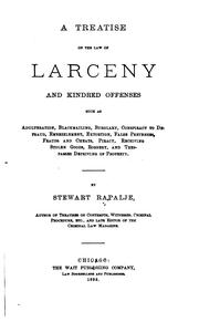 Cover of: treatise on the law of larceny and kindred offenses such as adulteration, blackmailing, burglary, conspiracy to defraud, embezzlement, extortion, false pretenses, frauds and cheats, piracy, receiving stolen goods, robbery, and trespasses depriving of property. | Stewart Rapalje