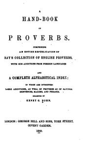 Cover of: A hand-book of proverbs: comprising an entire republication of Ray's collection of English proverbs, with his additions from foreign languages and a complete alphabetical index in which are introduced [l]arge additions, as well of proverbs as of sayings, sentences, maxims, and phrases