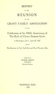 Cover of: Report of the reunion of the Grant family association at the celebration of the 100th anniversary of the birth of Ulysses Simpson Grant in Washington, D.C., April 27, 1922, and of the exercises at New York city and Point Pleasant, Ohio. | Grant Family Association.