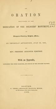 Cover of: An oration delivered at the dedication of the soldiers' monument : in Evergreen Cemetery, Brighton, Mass., on Thursday afternoon, July 26, 1866 | Frederic Augustus Whitney