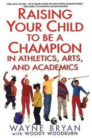 Cover of: Raising your child to be a champion in athletics, arts, and academics | Wayne Bryan