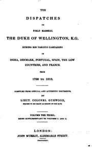 Cover of: The dispatches of Field Marshal the Duke of Wellington, K. G. during his various campaigns in India, Denmark, Portugal, Spain, the Low Countries, and France: From 1799 to 1818.