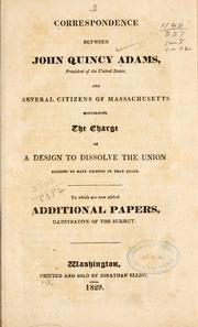 Cover of: Correspondence between John Quincy Adams, president of the United States, and several citizens of Massachusetts concerning the charge of a design to dissolve the union alleged to have existed in that state: To which are now added additional papers, illustrative of the subject.