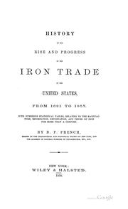 Cover of: History of the rise and progress of the iron trade of the United States, from 1621 to 1857: with numerous statistical tables, relating to the manufacture, importation, exportation, and prices of iron for more than a century.