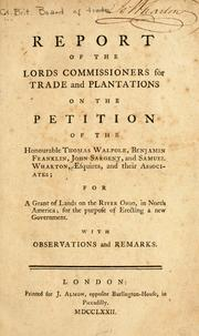 Cover of: Report of the Lords commissioners for trade and plantations on the petition of the Honourable Thomas Walpole, Benjamin Franklin, John Sargent, and Samuel Wharton, esquires, and their associates | Great Britain. Board of Trade.