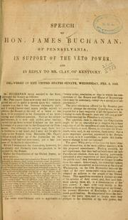 Cover of: Speech of Hon. James Buchanan, of Pennsylvania, in support of the veto power, and in reply to Mr. Clay, of Kentucky: Delivered in the United States Senate, Wednesday, Feb. 2, 1842.