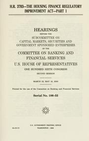 Cover of: H.R. 3703--The Housing Finance Regulatory Improvement Act: hearings before the Subcommittee on Capital Markets, Securities, and Government Sponsored Enterprises of the Committee on Banking and Financial Services, U.S. House of Representatives, One Hundred Sixth Congress, second session.