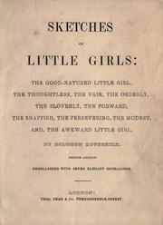Cover of: Sketches of little girls: the good-natured little girl. The thoughtless, the vain, the orderly, the slovenly, the forward, the snappish, the persevering, the modest, and the awkward little girl