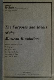 Cover of: The purposes and ideals of the Mexican revolution: addresses delivered at a joint session of the American Academy of Political and Social Science and the Pennsylvania Arbitration and Peace Society, held on Friday evening, November 10, 1916