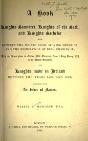 Cover of: A book of Knights banneret, Knights of the bath, and Knights bachelor, made between the fourth year of King Henry VI and the restoration of King Charles II ... and knights made in Ireland, between the years 1566 and 1698, together with an index of names. by Walter Charles Metcalfe