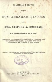 Cover of: Political debates between Hon. Abraham Lincoln and Hon. Stephen A. Douglas, in the celebrated campaign of 1858 in Illinois: including the preceding speeches of each, at Chicago, Springfield, etc.; also the two great speeches of Mr. Lincoln in Ohio, in 1859, as carefully prepared by the reporter of each party and published at the times of their delivery.