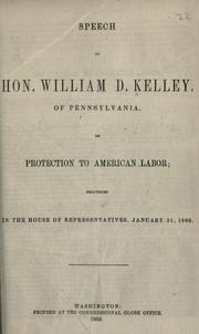 Cover of: Speech of Hon. William D. Kelley, of Pennsylvania, on protection to American labor