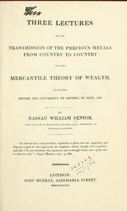 Cover of: Three lectures on the transmission of the precious metals from country to country and the mercantile theory of wealth, delivered before the University of Oxford, in June, 1827
