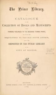 Cover of: Catalogue of the collection of books and manuscripts which formerly belonged to the Rev. Thomas Prince, and was by him bequeathed to the Old South Church, and is now deposited in the Public Library of the City of Boston. by Boston Public Library