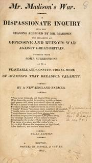 Cover of: Mr. Madison's war: a dispassionate inquiry into the reasons alleged by Mr. Madison for declaring an offensive and ruinous war against Great Britain : together with some suggestions as to a peaceable and constitutional mode of averting that dreadful calamity