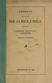 Cover of: Address delivered by Mr. James J. Hill before the Farmers' national congress, Madison, Wisconsin, September 24, 1908