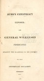 Cover of: Burr's conspiracy exposed ; and General Wilkinson vindicated against the slanders of his enemies on that important occasion