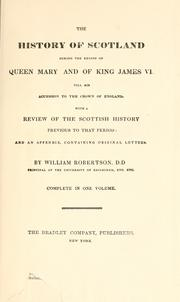 Cover of: The history of Scotland: during the reigns of Queen Mary and of King James VI. till his accession to the crown of England. With a review of the Scottish history previous to that period; and an appendix ... By William Robertson, ...