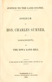 Cover of: Justice to the land states: Speech of Hon. Charles Sumner, of Massachusetts, on the Iowa Land Bill, in the Senate of the United States, January 27, 1852.