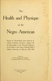 Cover of: The health and physique of the Negro American: report of a social study made under the direction of Atlanta University : together with the Proceedings of the Eleventh Conference for the Study of the Negro Problems, held at Atlanta university, on May the 29th, 1906