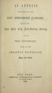 Cover of: An address delivered by the Rev. Theodore Parker, before the New York City Anti-Slavery Society, at its first anniversary, held at the Broadway Tabernacle, May 12, 1854