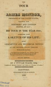 Cover of: The tour of James Monroe: president of the United States, through the northern and eastern states, in 1817; his tour in the year 1818; together with a sketch of his life; with descriptive and historical notices of the principal places through which he passed ...