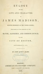 Cover of: An eulogy on the life and character of James Madison ..: delivered at the request of the mayor, aldermen, and Common council of the city of Boston, September 27, 1836.