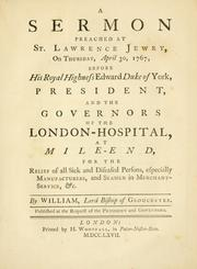 Cover of: A sermon preached at St. Lawrence Jewry, on Thursday, April 30, 1767, before, His Royal Highness, Edward, Duke of York, president, and the governors of the London Hospital, at Mile-End: for the relief of all sick and diseased persons, especially manufacturers, and seamen in merchant-service, &c.