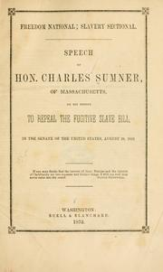 Cover of: Freedom national: slavery sectional.  Speech of Hon. Charles Sumner, of Massachusetts, on his motion to repeal the Fugitive slave bill, in the Senate of the United States, August 26, 1852.