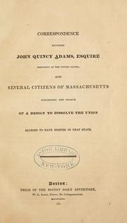 Cover of: Correspondence between John Quincy Adams, Esquire, president of the United States, and several citizens of Massachusetts: concerning the charge of a design to dissolve the union alleged to have existed in that state.