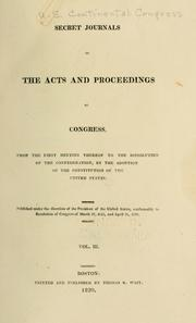 Cover of: Secret journals of the acts and proceedings of Congress, from the first meeting thereof to the dissolution of the Confederation | United States. Continental Congress.