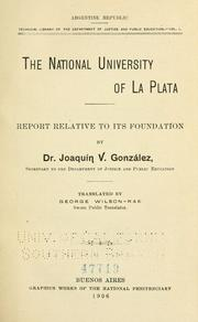 Cover of: The national university of La Plata: report relative to its foundation