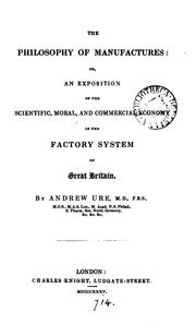 Cover of: The philosophy of manufactures, or, An exposition of the scientific, moral and commercial economy of the factory system of Great Britain